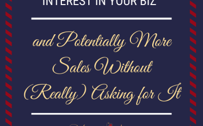 How to Generate Interest in Your Biz & Potentially More Sales Without (Really) Asking for It