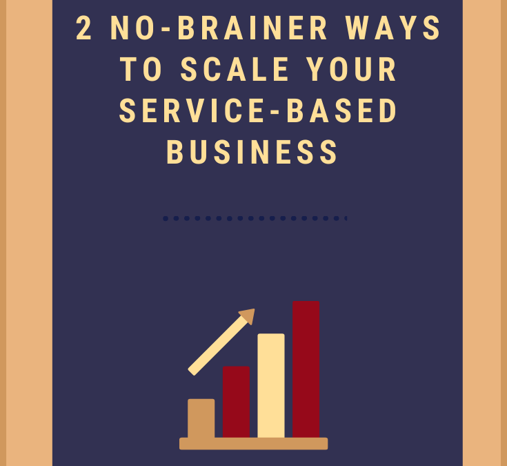 2 No-Brainer Ways to Scale Your Service-Based Biz