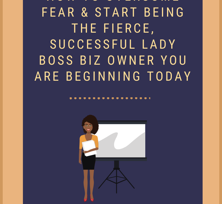 How to Overcome Fear & Be The Fierce, Successful Lady Boss You Are