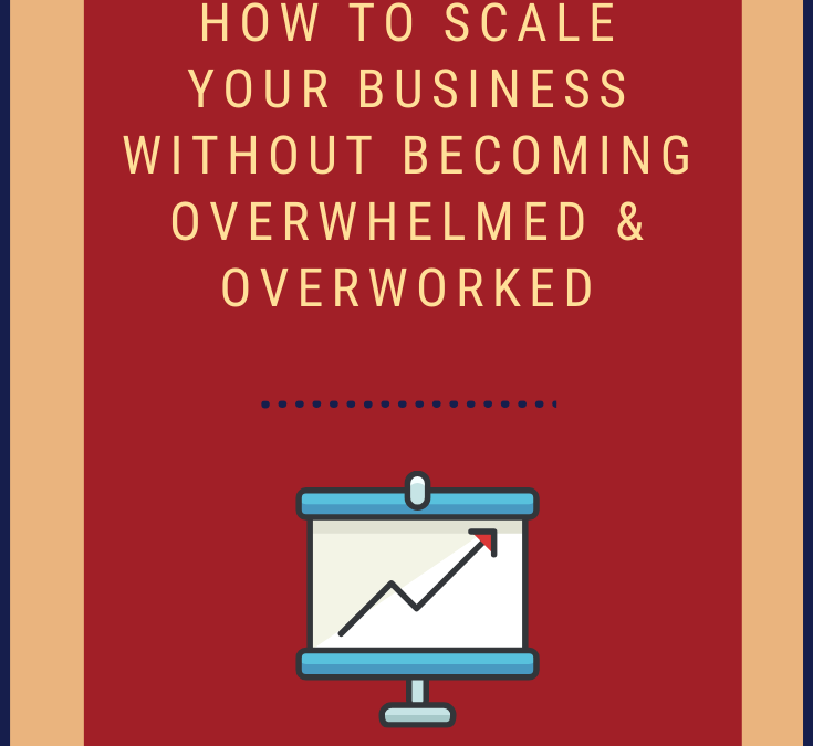 How to Scale Your Business Without Becoming Overwhelmed and Overworked.
