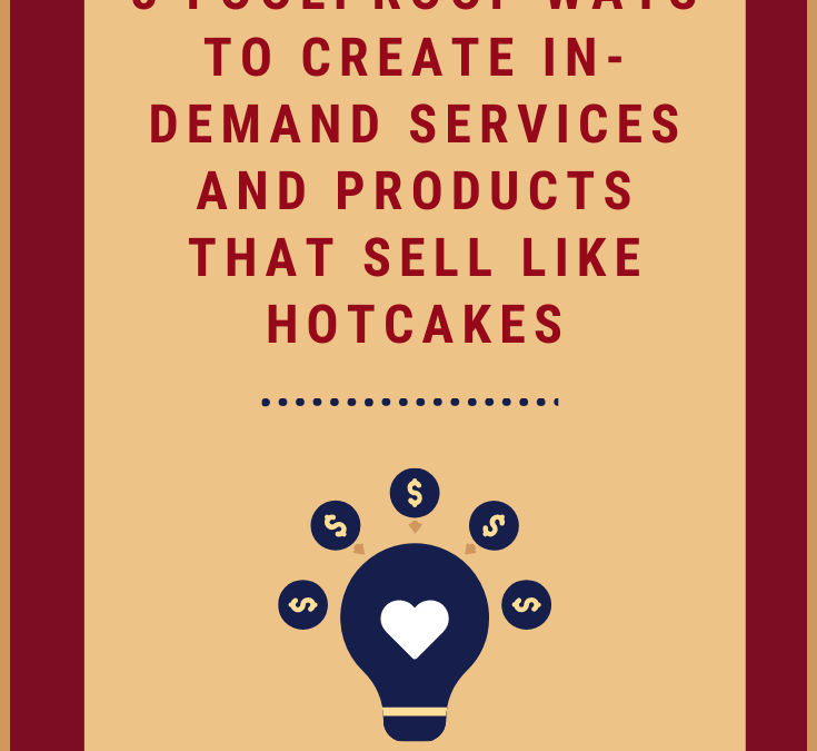 3 Foolproof Ways to Create In-Demand Services and Products That Sell Like Hotcakes