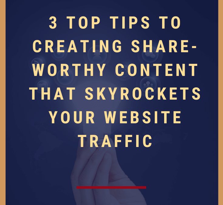 3 Top Tips to Creating Share-Worthy Posts That Skyrockets Your Website Traffic