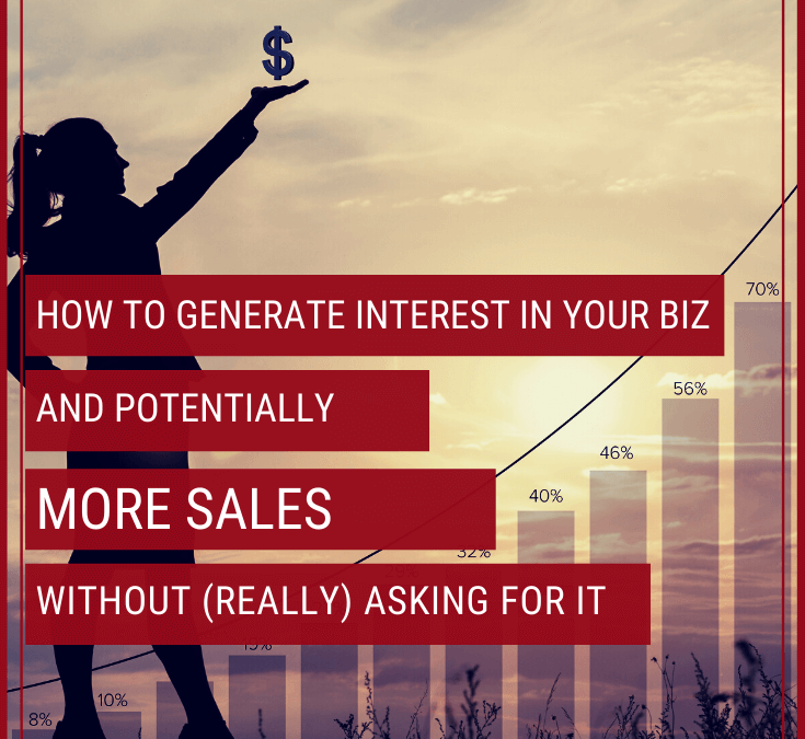 How to Generate Interest in Your Biz & Increase Sales Without (Really) Asking for It