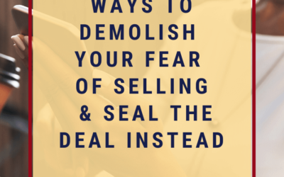 3 Sure-Fire Ways to Demolish Your Fear of Selling